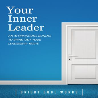 Your Inner Leader: An Affirmations Bundle to Bring Out Your Leadership Traits, Audio book by Bright Soul Words