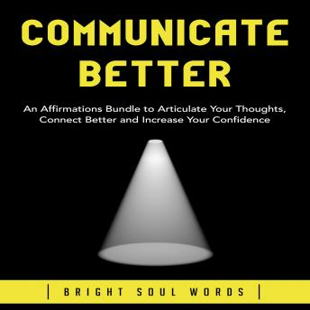Communicate Better: An Affirmations Bundle to Articulate Your Thoughts, Connect Better and Increase Your Confidence