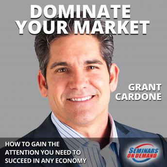 Dominate Your Market: How to Gain the Attention You Need to Succeed in Any Economy, Grant Cardone