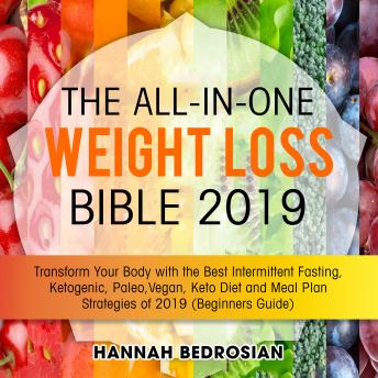 The All-in-One Weight Loss Bible 2019: Transform Your Body with the Best Intermittent Fasting, Ketogenic, Paleo, Vegan, Keto Diet and Meal Plan Strategies of 2019 (Beginners Guide)