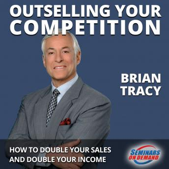 Outselling Your Competition - How to Double Your Sales and Double Your Income