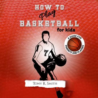 How to Play Basketball for Kids: A Guide for Parents and Players