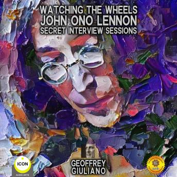 Download Watching The Wheels John Ono Lennon - Secret Interview Sessions by Geoffrey Giuliano
