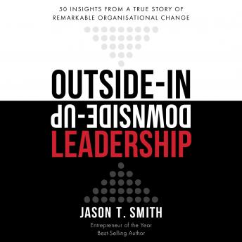 Outside-in Downside-up Leadership - 50 insights from a true story of remarkable organisational change, Jason T. Smith