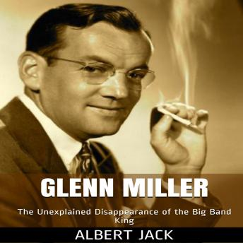Glenn Miller: The Unexplained Disappearance of the Big Band King
