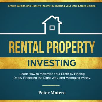 Rental Property Investing: Create Wealth and Passive Income Building your Real Estate Empire. Learn how to Maximize your profit Finding Deals, Financing the Right Way, and Managing Wisely., Peter Matera