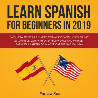 Learn Spanish for Beginners in 2019: Learn How to Speak the Most Common Spanish Vocabulary, Lesson by Lesson, with Over 1500 Words and Phrases. Learning a Language in Your Car the Natural Way