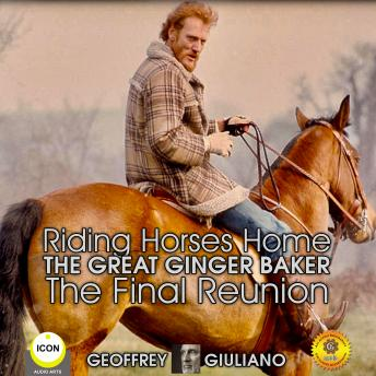 Riding Horses Home The Great Ginger Baker - The Final Reunion, Geoffrey Giuliano