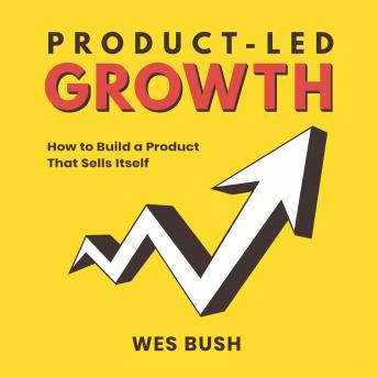 Product-Led Growth: How to Build a Product That Sells Itself, Wes Bush