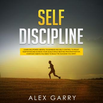SELF DISCIPLINE: Learn Willpower, Mental Toughness And Self-Control To Resist Temptation And Achieve Your Goals While Beating Procrastination. Everyday Habits You Need To Build The Success You Want.