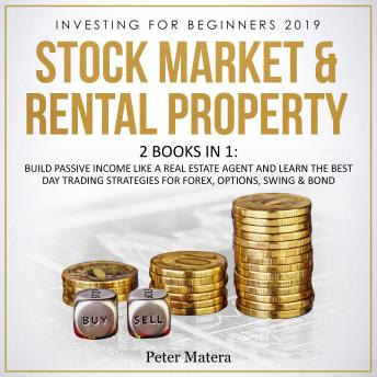 Investing for Beginners 2019: Stock Market & Rental Property - 2 Books in 1: Build Passive Income like a Real Estate Agent and Learn the Best Day Trading Strategies for Forex, Options, Swing & Bond