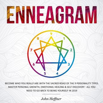 Enneagram: Become Who You Really Are with the Sacred Road of the 9 Personality Types. Master Personal Growth, Emotional Healing & Self-Discovery - All You Need to Go Back to Being Yourself in 2019, Audio book by John Heffner
