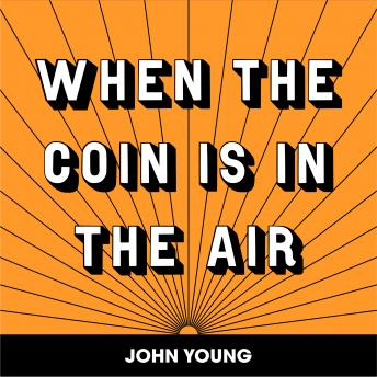 WHEN THE COIN IS IN THE AIR, John Young