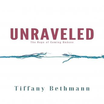 Download Unraveled: The Hope of Coming Undone by Tiffany Bethmann