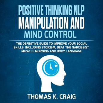 POSITIVE THINKING NLP MANIPULATION and MIND CONTROL: The definitive Guide to Improve your social skills, including Stoicism, Beat the Narcissist, Miracle morning and Body Language