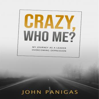 Download Crazy, Who Me? My Journey as a Leader Overcoming Depression by John Panigas