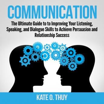 Communication: The Ultimate Guide to to Improving Your Listening, Speaking, and Dialogue Skills to Achieve Persuasion and Relationship Success