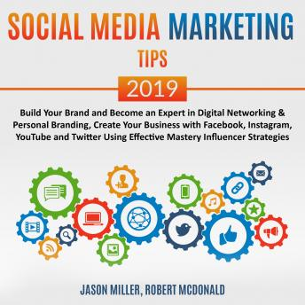 Social Media Marketing Tips 2019: Build your Brand and Become an Expert in Digital Networking & Personal Branding, create your Business with Facebook, Instagram, Youtube, and Twitter, using Effective