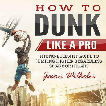 Download How to Dunk Like a Pro: The No-Bullshit Guide to Jumping Higher Regardless of Age or Height by Jason Wilhelm