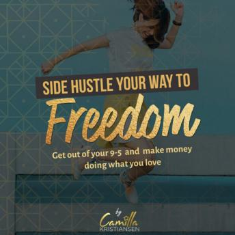 Side hustle your way to freedom! Get out of your 9-5 and make money doing what you love