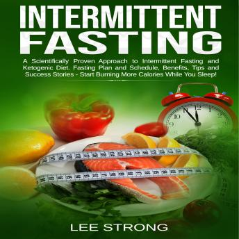 Intermittent Fasting  A Scientifically Proven Approach to Intermittent Fasting and Ketogenic Diet. Fasting Plan and Schedule, Benefits, Tips and Success Stories - Start Burning More Calories While You