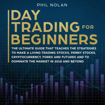 Day Trading for Beginners: The ultimate Guide that teaches the Strategies to make a living trading Stocks, Penny Stocks, Cryptocurrency, Forex and Futures and to dominate the Market in 2018 and beyond