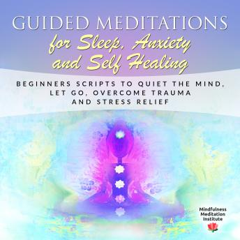 Guided Meditations for Sleep, Anxiety and Self Healing: Beginners Scripts to quiet the Mind, Let Go, overcome Trauma and Stress Relief (Guided Meditations and Mindfulness Book 3