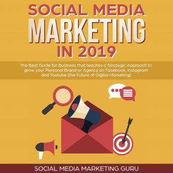 Social Media Marketing in 2019: The Best Guide for Business that teaches a Strategic Approach to grow your Personal Brand or Agency on Facebook, Instagram and Youtube (the Future of Digital Marketing)