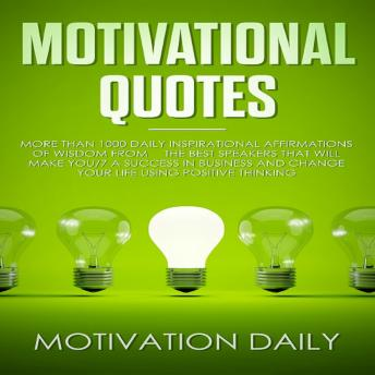 Motivational Quotes: More than 1000 Daily Inspirational Affirmations of Wisdom from the Best Speakers that will make you a Success in Business and change your Life using Positive Thinking, Motivation Daily