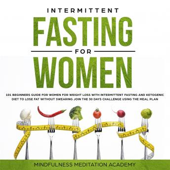 Intermittent Fasting for Women: 101 Beginners Guide for Women for Weight Loss with Intermittent Fasting and Ketogenic Diet to lose Fat without Swearing - Join the 30 Days Challenge using the Meal Plan