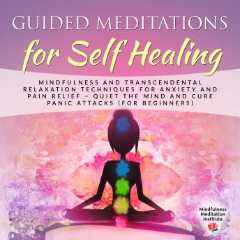 Guided Meditations for Self Healing: Mindfulness and Transcendental Relaxation Techniques for Anxiety and Pain Relief - Quiet the Mind and cure Panic Attacks (for Beginners)