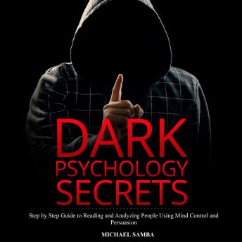 Dark Psychology Secrets: Step by Step Guide to Reading and Analyzing People Using Mind Control and Persuasion