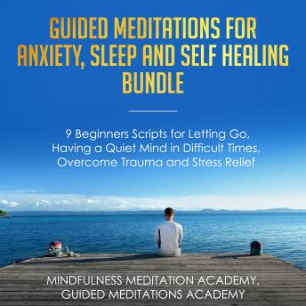 Guided Meditations for Anxiety, Sleep and Self Healing Bundle: 9 Beginners Scripts for Letting Go, Having a Quiet Mind in Difficult Times, Overcome Trauma and Stress Relief
