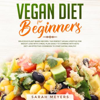 Vegan Diet for Beginners: Delicious Plant Based Recipes. The Perfect Vegan Lifestyle for Weight Loss with a Meal Plan Easily to Combine with Keto Diet. An Effective Cookbook to Start Eating Healthy