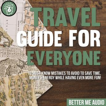 Travel Guide for Everyone: 10 Must-Know Mistakes to Avoid to Save Time, Money & Energy While Having Even More Fun!
