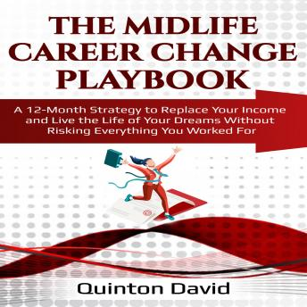 The Midlife Career Change Playbook: A 12-Month Strategy to Replace Your Income and Live the Life of Your Dreams Without Risking Everything You Worked For
