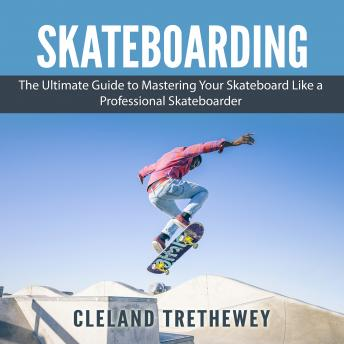 Download Skateboarding: The Ultimate Guide to Mastering Your Skateboard Like a Professional Skateboarder by Cleland Trethewey