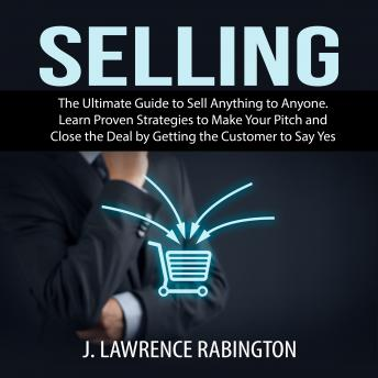 Selling: The Ultimate Guide to Sell Anything to Anyone. Learn Proven Strategies to Make Your Pitch and Close the Deal by Getting the Customer to Say Yes