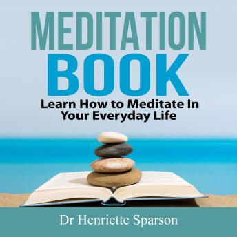 Meditation Book: Learn How to Meditate In Your Everyday Life