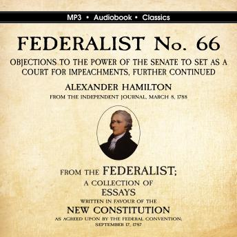Download FEDERALIST No. 66. Objections to the Power of the Senate To Set as a Court for Impeachments Further Considered. by Alexander Hamilton