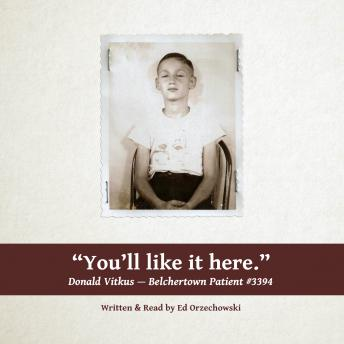 You'll Like It Here: The Story of Donald Vitkus--Belchertown Patient #3394, Ed Orzechowski