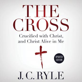 Download Cross: Crucified with Christ, and Christ Alive in Me by J. C. Ryle