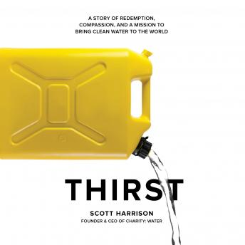 Thirst: A Story of Redemption, Compassion, and a Mission to Bring Clean Water to the  World, Scott Harrison
