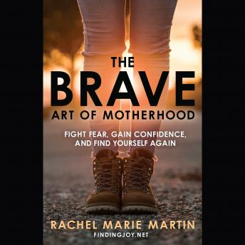 Brave Art of Motherhood: Fight Fear, Gain Confidence, and Find Yourself Again, Rachel Marie Martin