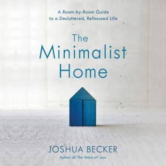 Minimalist Home: A Room-by-Room Guide to a Decluttered, Refocused Life, Joshua Becker