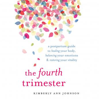 Fourth Trimester: A Postpartum Guide to Healing Your Body, Balancing Your Emotions, and Restoring Your Vitality, Kimberly Ann Johnson