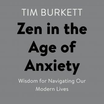 Download Zen in the Age of Anxiety: Wisdom for Navigating Our Modern Lives by Tim Burkett