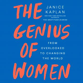 Genius of Women: From Overlooked to Changing the World, Janice Kaplan