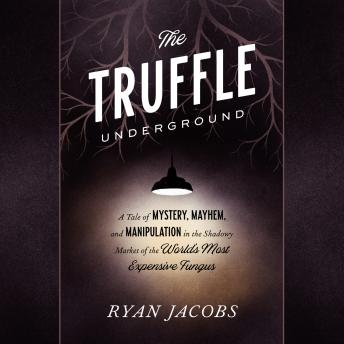 The Truffle Underground: A Tale of Mystery, Mayhem, and Manipulation in the Shadowy Market of the Wo