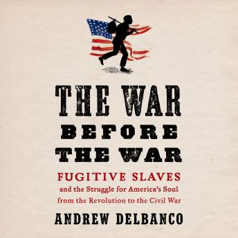 Download War Before the War: Fugitive Slaves and the Struggle for America's Soul from the Revolution to the Civil War by Andrew Delbanco